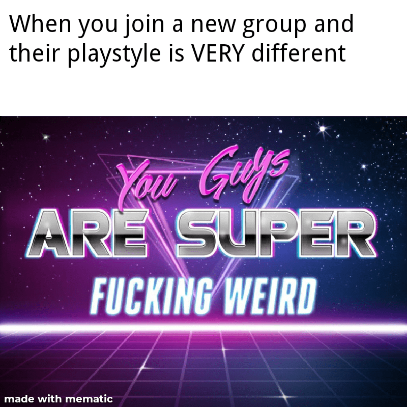 Text - When you join a new group and their playstyle is VERY different Yau Guls ARE SUPER FUCKING WEIRD made with mematic