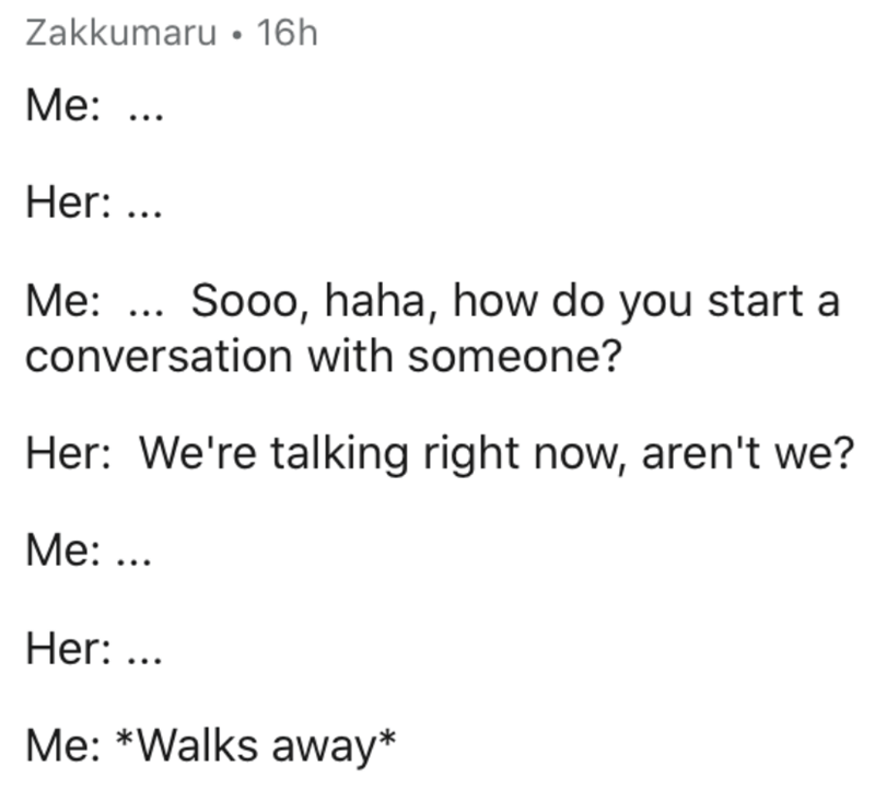 Text - Zakkumaru • 16h Me: ... Her: ... Me: ... Sooo, haha, how do you start a conversation with someone? Her: We're talking right now, aren't we? Me: ... Her: ... Me: *Walks away*