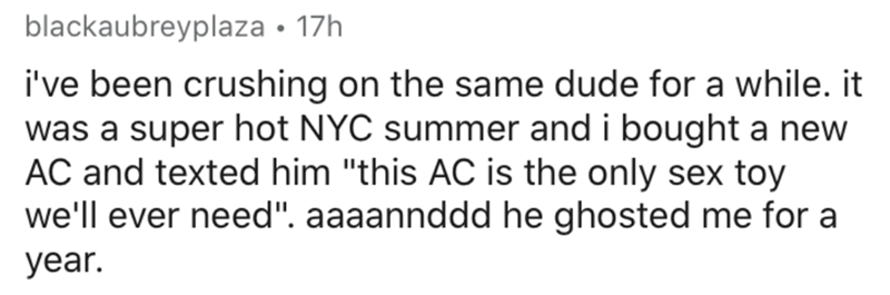 """Text - blackaubreyplaza • 17h i've been crushing on the same dude for a while. it was a super hot NYC summer and i bought a new AC and texted him """"this AC is the only sex toy we'll ever need"""". aaaannddd he ghosted me for a year."""