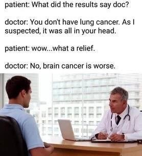 Job - patient: What did the results say doc? doctor: You don't have lung cancer. As I suspected, it was all in your head. patient: wow.what a relief. doctor: No, brain cancer is worse.