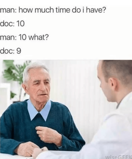 Text - man: how much time do i have? doc: 10 man: 10 what? doc: 9 wiseGEEK