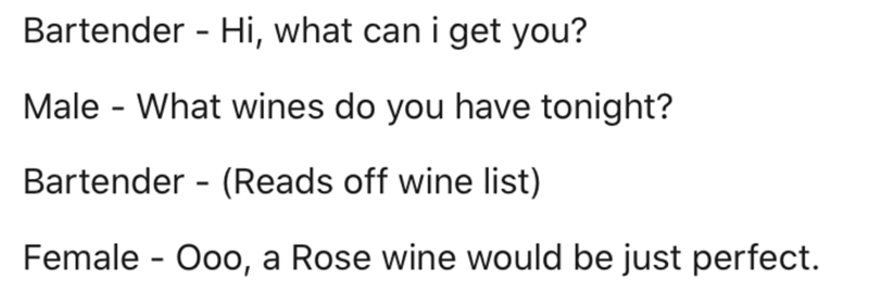 Text - Bartender - Hi, what can i get you? Male - What wines do you have tonight? Bartender - (Reads off wine list) Female - Ooo, a Rose wine would be just perfect.