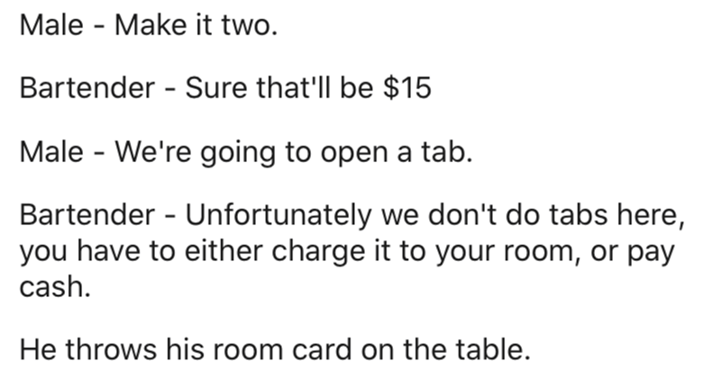 Text - Male - Make it two. Bartender - Sure that'll be $15 Male - We're going to open a tab. Bartender - Unfortunately we don't do tabs here, you have to either charge it to your room, or pay cash. He throws his room card on the table.