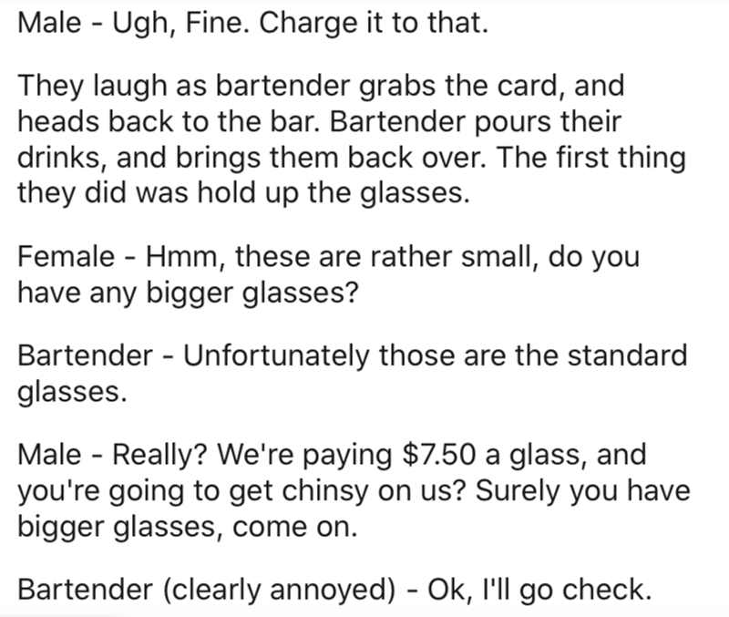 Text - Male - Ugh, Fine. Charge it to that. They laugh as bartender grabs the card, and heads back to the bar. Bartender pours their drinks, and brings them back over. The first thing they did was hold up the glasses. Female - Hmm, these are rather small, do you have any bigger glasses? Bartender - Unfortunately those are the standard glasses. Male - Really? We're paying $7.50 a glass, and you're going to get chinsy on us? Surely you have bigger glasses, come on. Bartender (clearly annoyed) - Ok