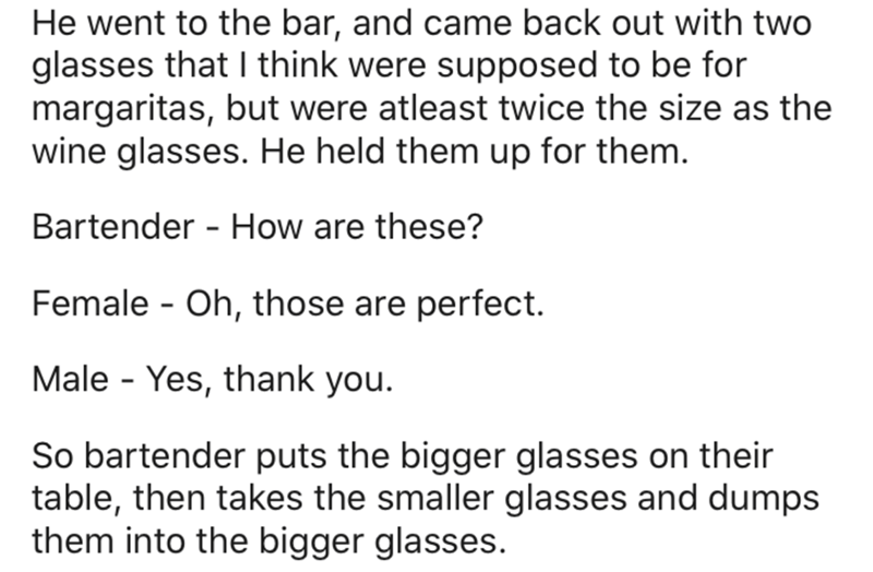 Text - He went to the bar, and came back out with two glasses that I think were supposed to be for margaritas, but were atleast twice the size as the wine glasses. He held them up for them. Bartender - How are these? Female - Oh, those are perfect. Male - Yes, thank you. So bartender puts the bigger glasses on their table, then takes the smaller glasses and dumps them into the bigger glasses.