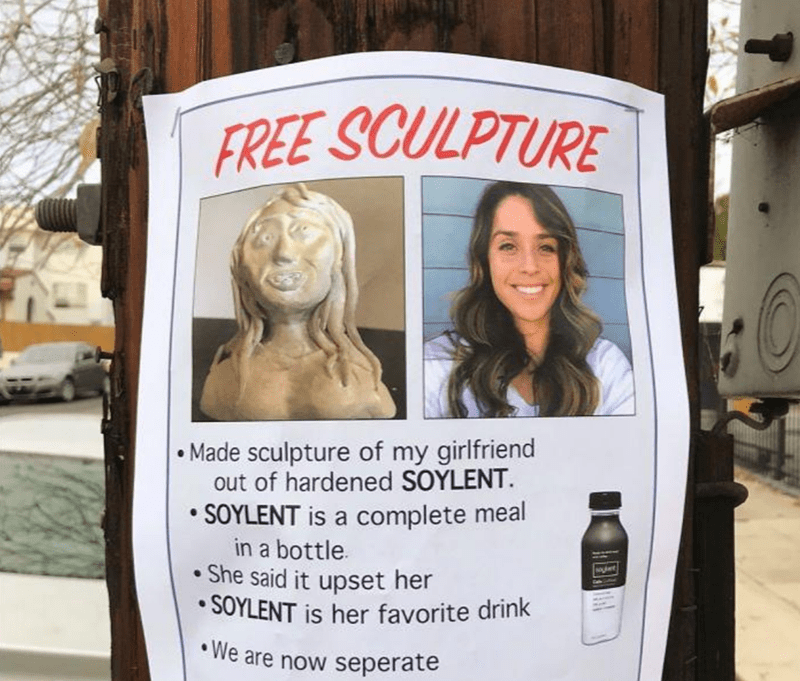 Advertising - FREE SCULPTURE • Made sculpture of my girlfriend out of hardened SOYLENT. • SOYLENT is a complete meal in a bottle. She said it upset her • SOYLENT is her favorite drink • We are now seperate