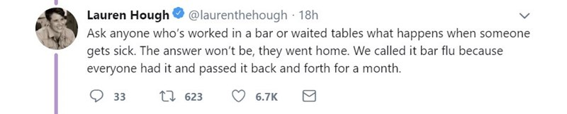 Text - @laurenthehough 18h Lauren Hough Ask anyone who's worked in a bar or waited tables what happens when someone gets sick. The answer won't be, they went home. We called it bar flu because everyone had it and passed it back and forth for a month. 33 17 623 6.7K