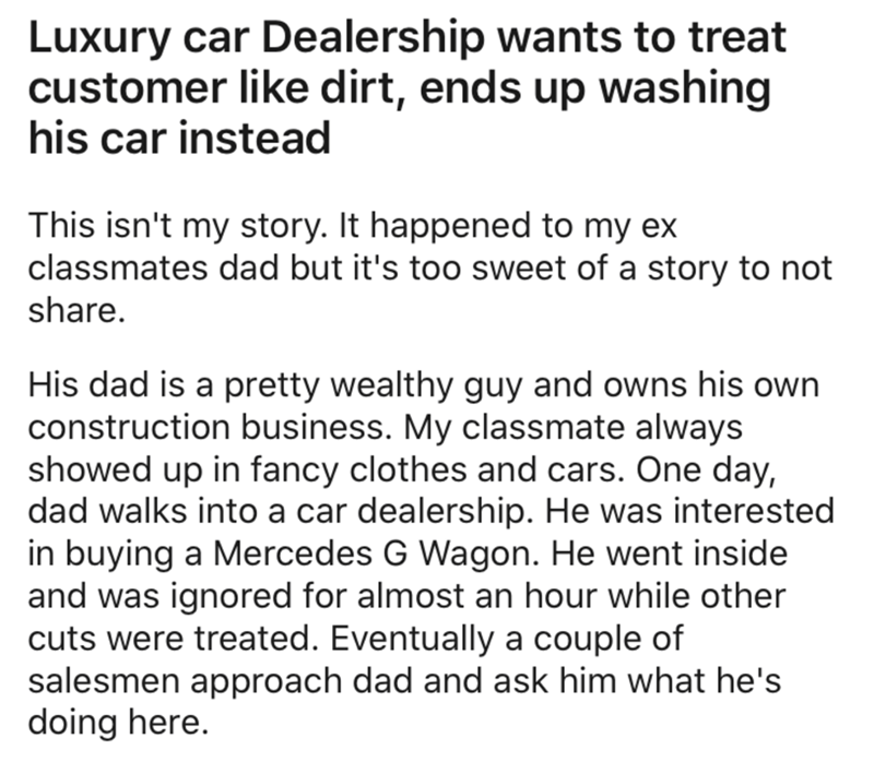 Text - Luxury car Dealership wants to treat customer like dirt, ends up washing his car instead This isn't my story. It happened to my ex classmates dad but it's too sweet of a story to not share. His dad is a pretty wealthy guy and owns his own construction business. My classmate always showed up in fancy clothes and cars. One day, dad walks into a car dealership. He was interested in buying a Mercedes G Wagon. He went inside and was ignored for almost an hour while other cuts were treated. Eve
