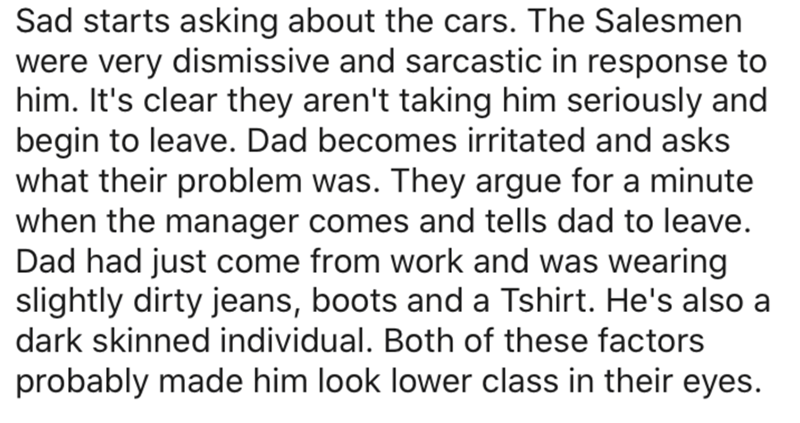 Text - Sad starts asking about the cars. The Salesmen were very dismissive and sarcastic in response to him. It's clear they aren't taking him seriously and begin to leave. Dad becomes irritated and asks what their problem was. They argue for a minute when the manager comes and tells dad to leave. Dad had just come from work and was wearing slightly dirty jeans, boots and a Tshirt. He's also a dark skinned individual. Both of these factors probably made him look lower class in their eyes.