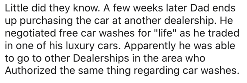"Text - Little did they know. A few weeks later Dad ends up purchasing the car at another dealership. He negotiated free car washes for ""life"" as he traded in one of his luxury cars. Apparently he was able to go to other Dealerships in the area who Authorized the same thing regarding car washes."