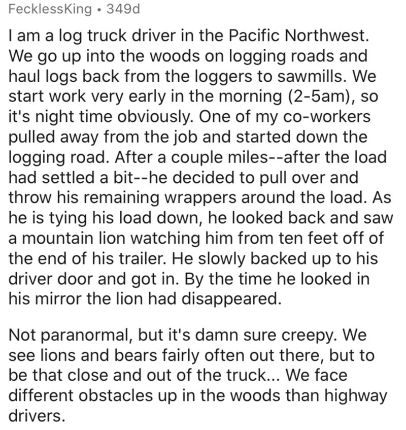 Text - FecklessKing • 349d I am a log truck driver in the Pacific Northwest. We go up into the woods on logging roads and haul logs back from the loggers to sawmills. We start work very early in the morning (2-5am), so it's night time obviously. One of my co-workers pulled away from the job and started down the logging road. After a couple miles--after the load had settled a bit--he decided to pull over and throw his remaining wrappers around the load. As he is tying his load down, he looked bac