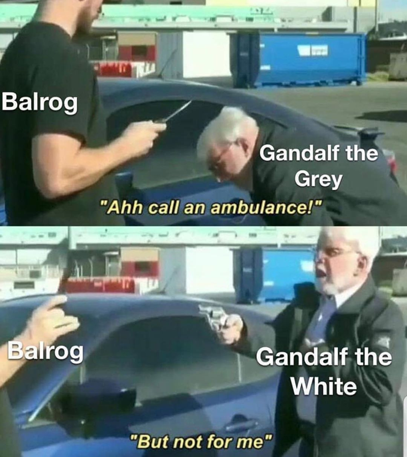 Funny meme about lord of the rings, gandalf vs balrog Gandalf going from grey to white | Ahh call an ambulance! But not for me