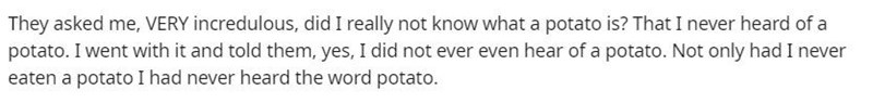 Text - They asked me, VERY incredulous, did I really not know what a potato is? That I never heard of a potato. I went with it and told them, yes, I did not ever even hear of a potato. Not only had I never eaten a potato I had never heard the word potato.