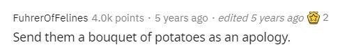 Text - FuhrerofFelines 4.0k points · 5 years ago · edited 5 years ago Send them a bouquet of potatoes as an apology.