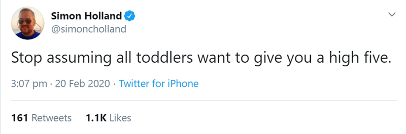 Text - Simon Holland @simoncholland Stop assuming all toddlers want to give you a high five. 3:07 pm · 20 Feb 2020 · Twitter for iPhone 161 Retweets 1.1K Likes