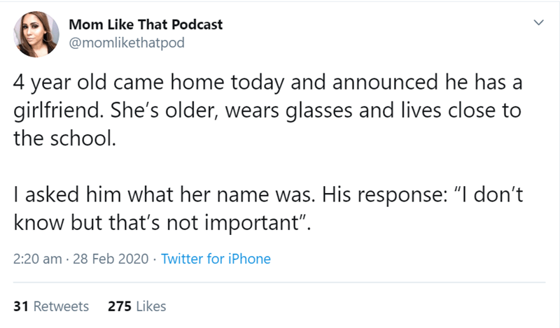 "Text - Mom Like That Podcast @momlikethatpod 4 year old came home today and announced he has a girlfriend. She's older, wears glasses and lives close to the school. I asked him what her name was. His response: ""I don't know but that's not important"". 2:20 am · 28 Feb 2020 · Twitter for iPhone 31 Retweets 275 Likes"