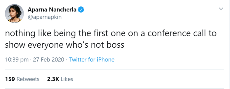 Text - Aparna Nancherla @aparnapkin nothing like being the first one on a conference call to show everyone who's not bos 10:39 pm · 27 Feb 2020 · Twitter for iPhone 159 Retweets 2.3K Likes