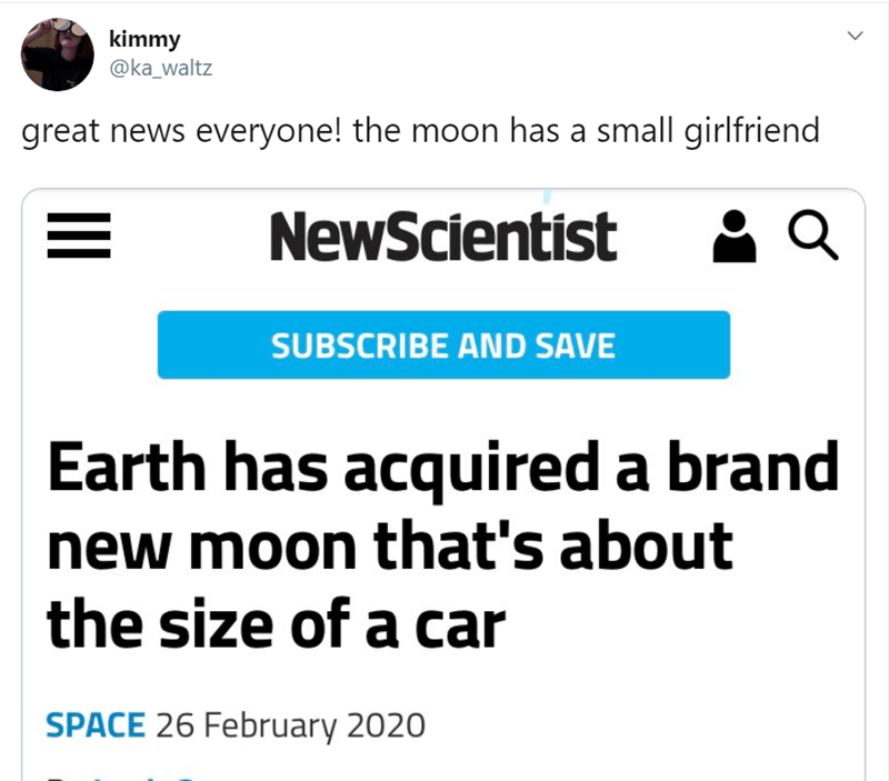 Text - kimmy @ka_waltz great news everyone! the moon has a small girlfriend NewScientist SUBSCRIBE AND SAVE Earth has acquired a brand new moon that's about the size of a car SPACE 26 February 2020