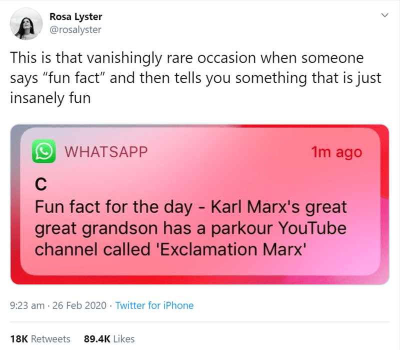 """Text - Rosa Lyster @rosalyster This is that vanishingly rare occasion when someone says """"fun fact"""" and then tells you something that is just insanely fun O WHATSAPP 1m ago Fun fact for the day - Karl Marx's great great grandson has a parkour YouTube channel called 'Exclamation Marx' 9:23 am · 26 Feb 2020 · Twitter for iPhone 18K Retweets 89.4K Likes"""