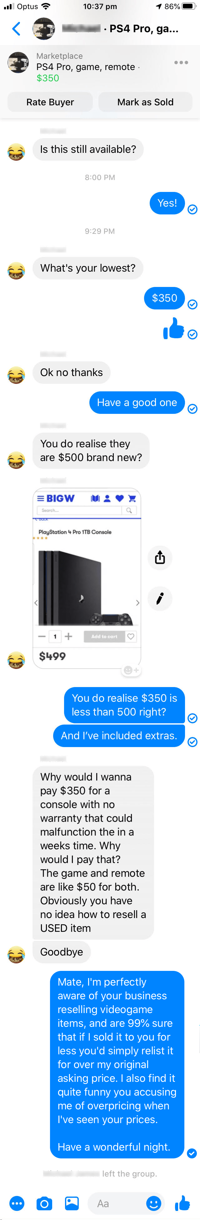 Text - ll Optus 10:37 pm 86% PS4 Pro, ga... Marketplace PS4 Pro, game, remote $350 Rate Buyer Mark as Sold Is this still available? 8:00 PM Yes! 9:29 PM What's your lowest? $350 Ok no thanks Have a good one You do realise they are $500 brand new? = BIGW Search. PlayStation 4 Pro 1TB Console Add to cart $499 You do realise $350 is less than 500 right? And I've included extras. Why would I wanna pay $350 for a console with no warranty that could malfunction the in a weeks time. Why would I pay tha