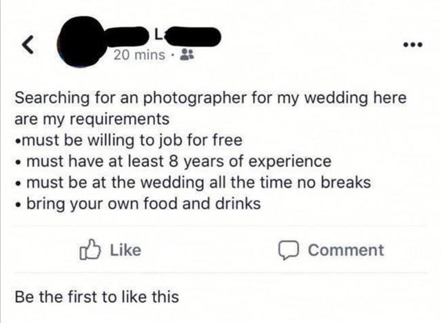 Text - La 20 mins · Searching for an photographer for my wedding here are my requirements •must be willing to job for free • must have at least 8 years of experience • must be at the wedding all the time no breaks • bring your own food and drinks O Like Comment Be the first to like this