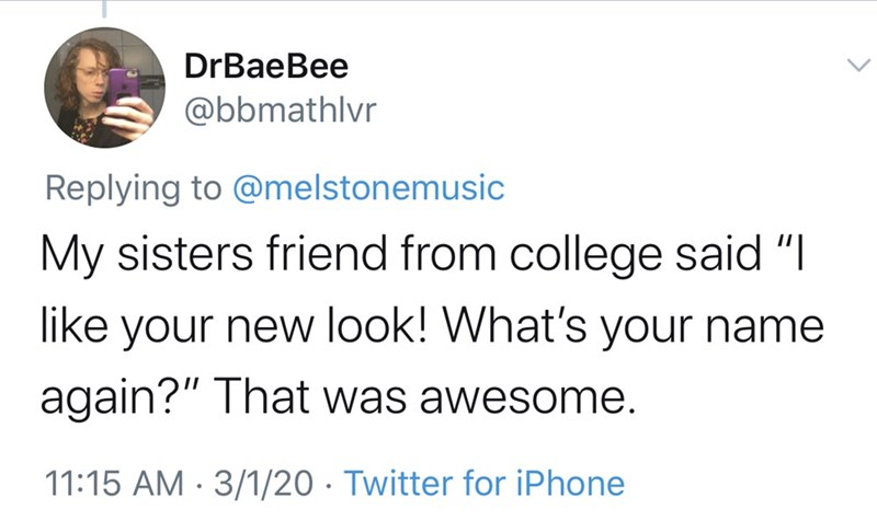 """Text - DrBaeBee @bbmathlvr Replying to @melstonemusic My sisters friend from college said """"I like your new look! What's your name again?"""" That was awesome. 11:15 AM · 3/1/20 · Twitter for iPhone"""