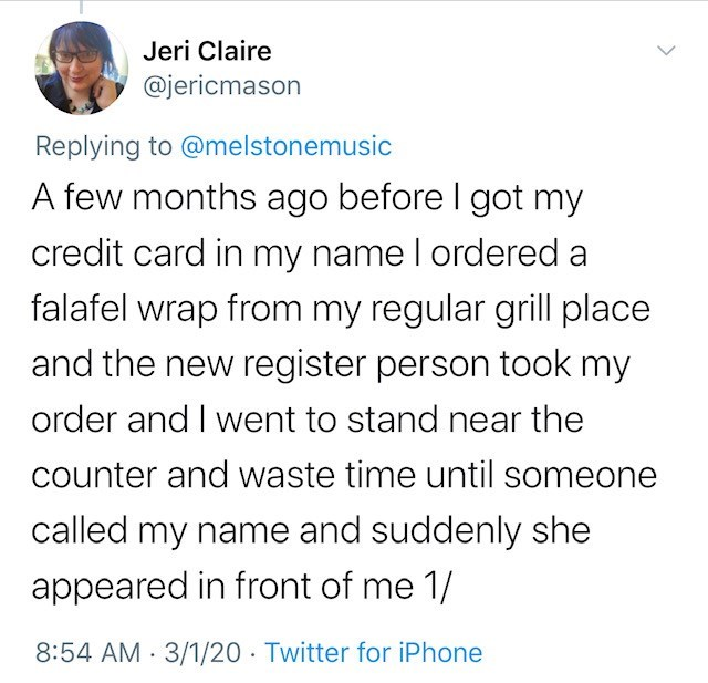 Text - Jeri Claire @jericmason Replying to @melstonemusic A few months ago before I got my credit card in my name I ordered a falafel wrap from my regular grill place and the new register person took my order and I went to stand near the counter and waste time until someone called my name and suddenly she appeared in front of me 1/ 8:54 AM 3/1/20 · Twitter for iPhone
