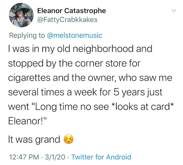 """Text - Eleanor Catastrophe @FattyCrabkkakes Replying to @melstonemusic I was in my old neighborhood and stopped by the corner store for cigarettes and the owner, who saw me several times a week for 5 years just went """"Long time no see *looks at card* Eleanor!"""" It was grand 12:47 PM · 3/1/20 · Twitter for Android"""