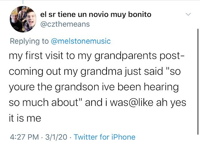 """Text - el sr tiene un novio muy bonito @czthemeans Replying to @melstonemusic my first visit to my grandparents post- coming out my grandma just said """"so youre the grandson ive been hearing so much about"""" and i was@like ah yes it is me 4:27 PM · 3/1/20 · Twitter for iPhone"""