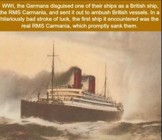 Vehicle - wwI, the Germans disguised one of their ships as a British ship, the RMS Carmania, and sent it out to ambush British vessels. In a hilariously bad stroke of luck, the first ship it encountered was the real RMS Carmania, which promptly sank them.
