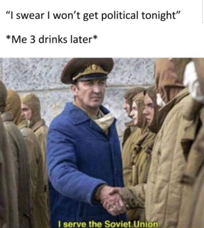 "Adaptation - ""I swear I won't get political tonight"" *Me 3 drinks later* I serve the Soviet Union"