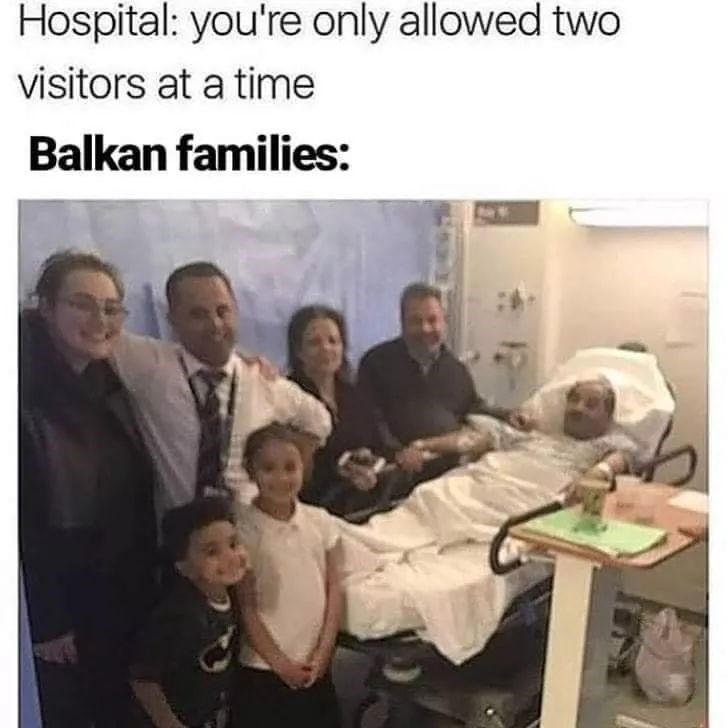 People - Hospital: you're only allowed two visitors at a time Balkan families: