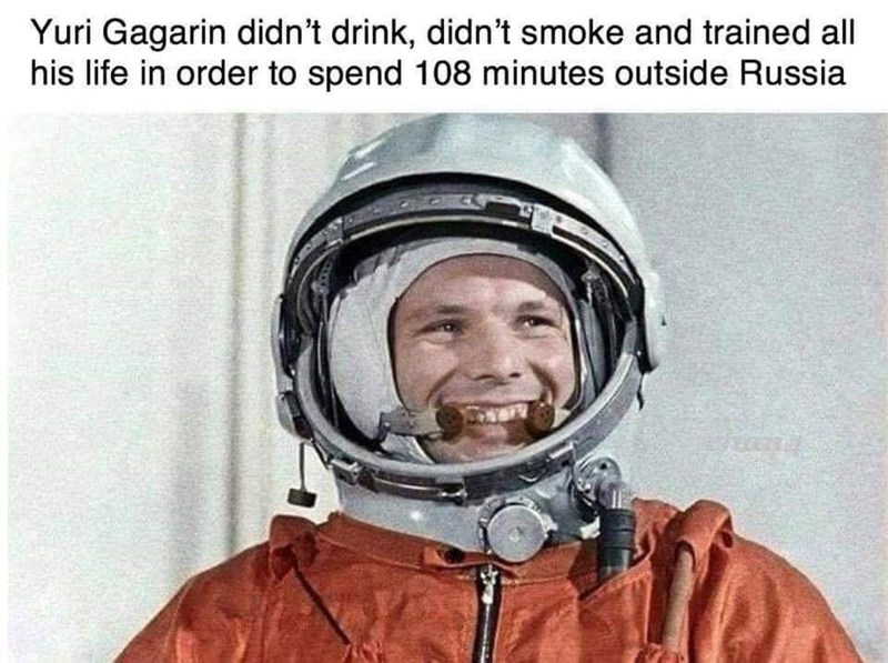 Helmet - Yuri Gagarin didn't drink, didn't smoke and trained all his life in order to spend 108 minutes outside Russia