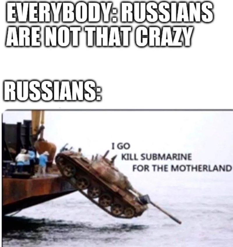 Vehicle - EVERYBODY: RUSSIANS ARE NOT THAT CRAZY RUSSIANS: I GO KILL SUBMARINE FOR THE MOTHERLAND