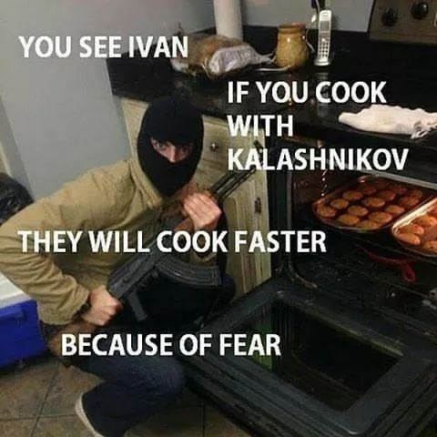 Baking - YOU SEE IVAN IF YOU COOK WITH KALASHNIKOV THEY WILL COOK FASTER BECAUSE OF FEAR