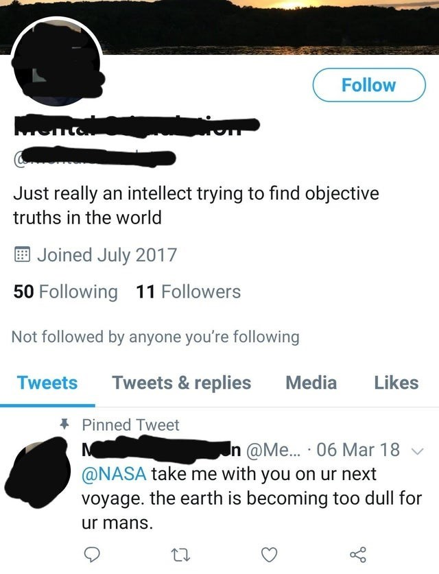 Text - Follow Just really an intellect trying to find objective truths in the world E Joined July 2017 50 Following 11 Followers Not followed by anyone you're following Tweets Tweets & replies Media Likes * Pinned Tweet In @Me... · 06 Mar 18 v @NASA take me with you on ur next voyage. the earth is becoming too dull for ur mans.