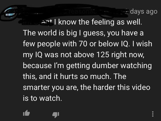 Text - - days ago ant I know the feeling as well. The world is big I guess, you have a few people with 70 or below IQ. I wish my IQ was not above 125 right now, because I'm getting dumber watching Teasonat this, and it hurts so much. The smarter you are, the harder this video is to watch.