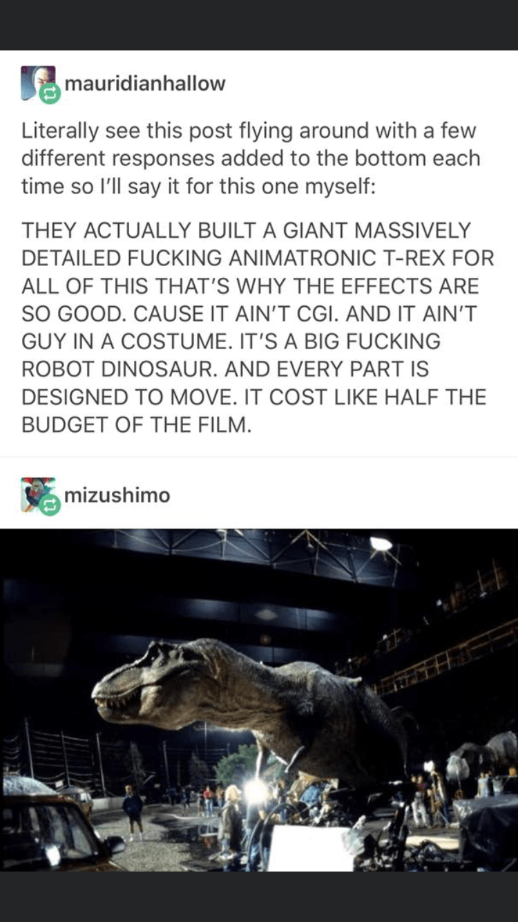 Adaptation - mauridianhallow Literally see this post flying around with a few different responses added to the bottom each time so l'll say it for this one myself: THEY ACTUALLY BUILT A GIANT MASSIVELY DETAILED FUCKING ANIMATRONIC T-REX FOR ALL OF THIS THAT'S WHY THE EFFECTS ARE SO GOOD. CAUSE IT AIN'T CGI. AND IT AIN'T GUY IN A COSTUME. IT'S A BIG FUCKING ROBOT DINOSAUR. AND EVERY PART IS DESIGNED TO MOVE. IT COST LIKE HALF THE BUDGET OF THE FILM. mizushimo