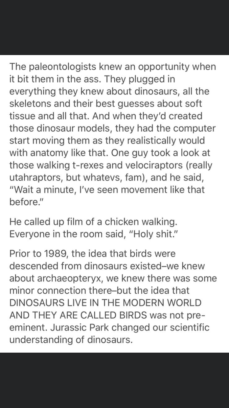 """Text - The paleontologists knew an opportunity when it bit them in the ass. They plugged in everything they knew about dinosaurs, all the skeletons and their best guesses about soft tissue and all that. And when they'd created those dinosaur models, they had the computer start moving them as they realistically would with anatomy like that. One guy took a look at those walking t-rexes and velociraptors (really utahraptors, but whatevs, fam), and he said, """"Wait a minute, I've seen movement like th"""