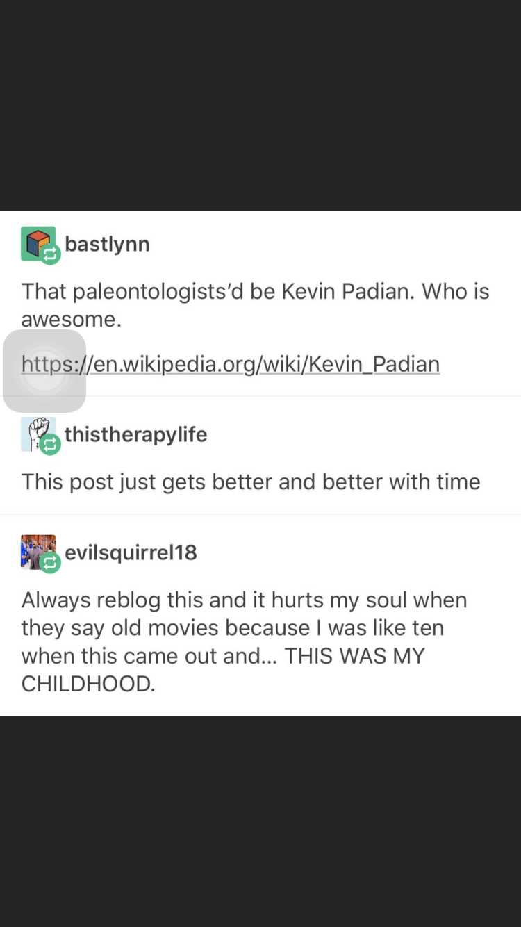Text - bastlynn That paleontologists'd be Kevin Padian. Who is awesome. https://en.wikipedia.org/wiki/Kevin_Padian thistherapylife This post just gets better and better with time evilsquirrel18 Always reblog this and it hurts my soul when they say old movies because I was like ten when this came out and... THIS WAS MY CHILDHOOD.