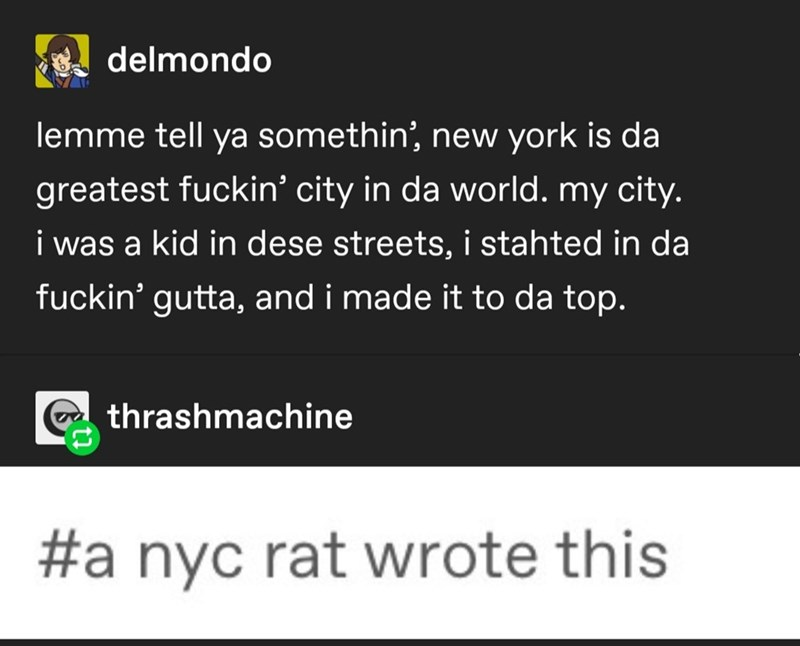 Text - delmondo lemme tell ya somethin', new york is da greatest fuckin' city in da world. my city. i was a kid in dese streets, i stahted in da fuckin' gutta, and i made it to da top. thrashmachine #a nyc rat wrote this