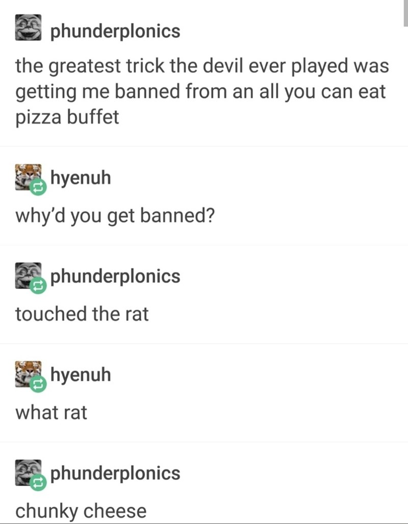 Text - phunderplonics the greatest trick the devil ever played was getting me banned from an all you can eat pizza buffet hyenuh why'd you get banned? phunderplonics touched the rat hyenuh what rat phunderplonics chunky cheese