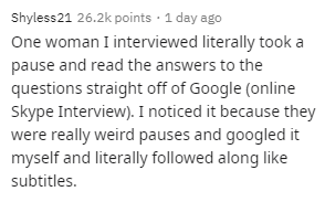 Text - Shyless21 26.2k points · 1 day ago One woman I interviewed literally took a pause and read the answers to the questions straight off of Google (online Skype Interview). I noticed it because they were really weird pauses and googled it myself and literally followed along like subtitles.