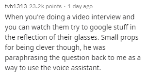 Text - tvb1313 23.2k points · 1 day ago When you're doing a video interview and you can watch them try to google stuff in the reflection of their glasses. Small props for being clever though, he was paraphrasing the question back to me as a way to use the voice assistant.