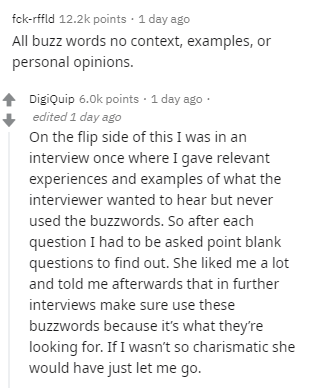 Text - fck-rffld 12.2k points · 1 day ago All buzz words no context, examples, or personal opinions. Digiquip 6.0k points · 1 day ago · edited 1 day ago On the flip side of this I was in an interview once where I gave relevant experiences and examples of what the interviewer wanted to hear but never used the buzzwords. So after each question I had to be asked point blank questions to find out. She liked me a lot and told me afterwards that in further interviews make sure use these buzzwords beca