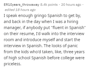 """Text - ER10years_throwaway 8.4k points · 20 hours ago · edited 18 hours ago I speak enough gringo Spanish to get by, and back in the day when I was a hiring manager, if anybody put """"fluent in Spanish"""" on their resume, l'd walk into the interview room and introduce myself and start the interview in Spanish. The looks of panic from the kids who'd taken, like, three years of high school Spanish before college were priceless."""