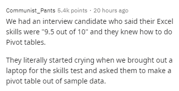 """Text - Communist_Pants 5.4k points · 20 hours ago We had an interview candidate who said their Excel skills were """"9.5 out of 10"""" and they knew how to do Pivot tables. They literally started crying when we brought out a laptop for the skills test and asked them to make a pivot table out of sample data."""