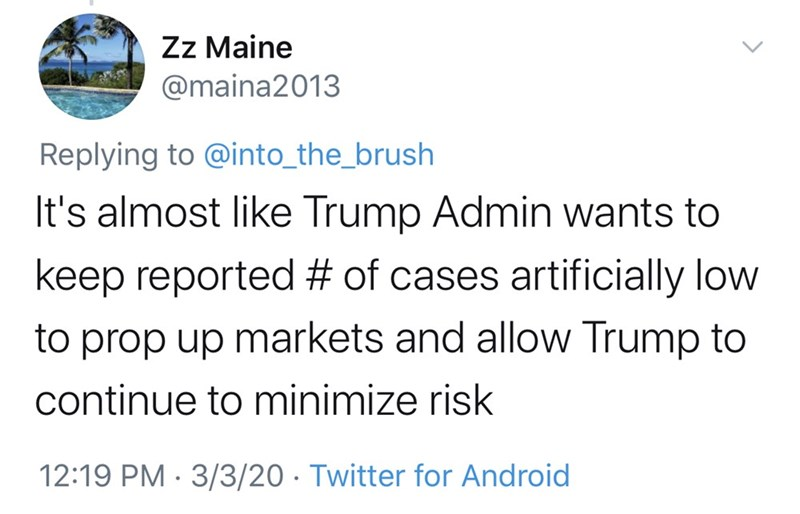 Text - Zz Maine @maina2013 Replying to @into_the_brush It's almost like Trump Admin wants to keep reported # of cases artificially low to prop up markets and allow Trump to continue to minimize risk 12:19 PM · 3/3/20 · Twitter for Android