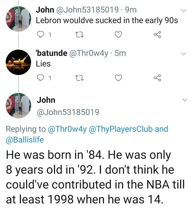 Text - John @John53185019 · 9m Lebron wouldve sucked in the early 90s 1 'batunde @Thr0w4y 5m Lies John @John53185019 Replying to @Thr0w4y @ThyPlayersClub and @Ballislife He was born in '84. He was only 8 years old in '92. I don't think he could've contributed in the NBA till at least 1998 when he was 14.