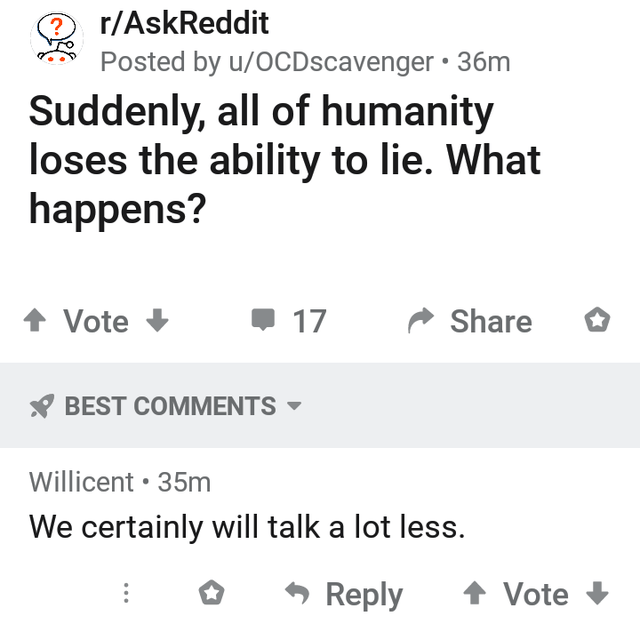 Text - r/AskReddit Posted by u/OCDscavenger • 36m Suddenly, all of humanity loses the ability to lie. What happens? 1 Vote 17 Share * BEST COMMENTS - Willicent • 35m We certainly will talk a lot less. Reply 1 Vote